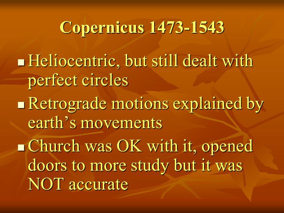 Copernicus 1473-1543 Heliocentric, but still dealt with perfect circles Heliocentric, but still dealt with perfect circles Retrograde motions explaine