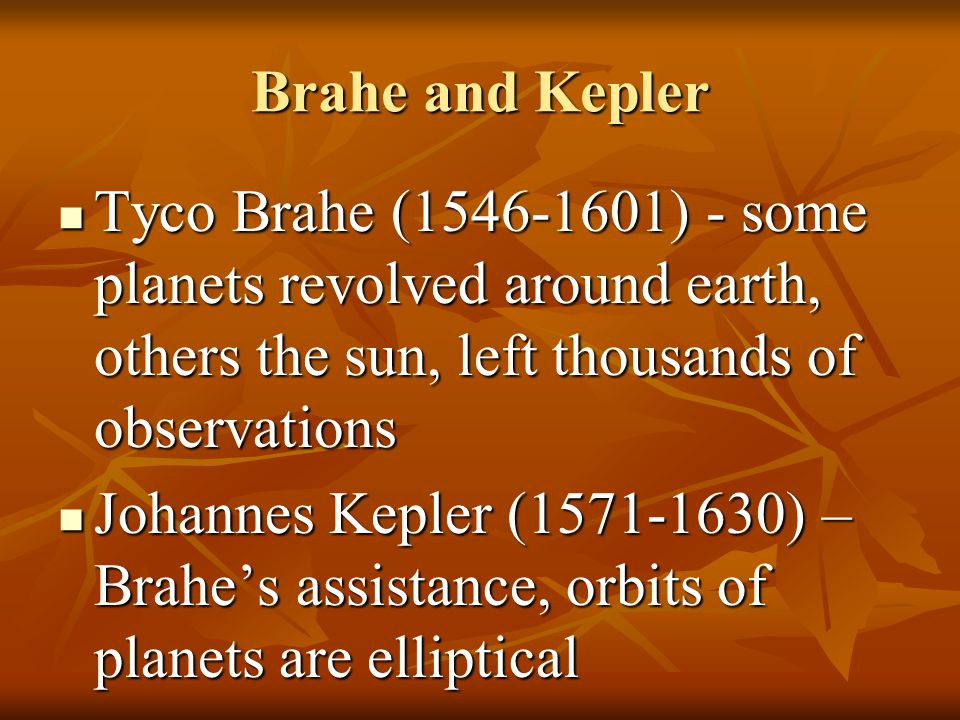 Brahe and Kepler Tyco Brahe (1546-1601) - some planets revolved around earth, others the sun, left thousands of observations Tyco Brahe (1546-1601) -