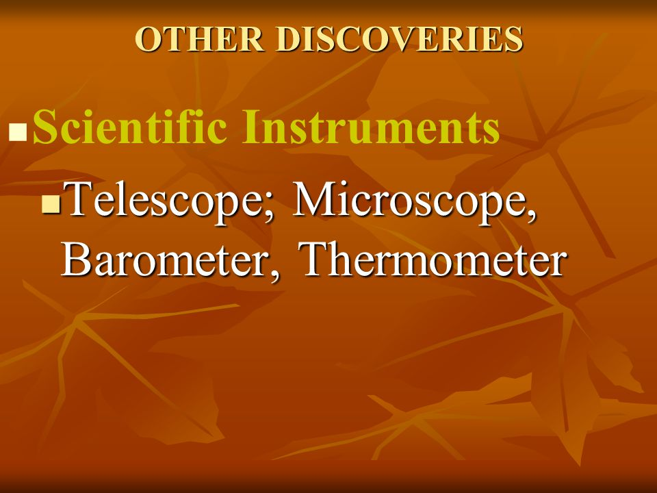 OTHER DISCOVERIES Scientific Instruments Telescope; Microscope, Barometer, Thermometer Telescope; Microscope, Barometer, Thermometer
