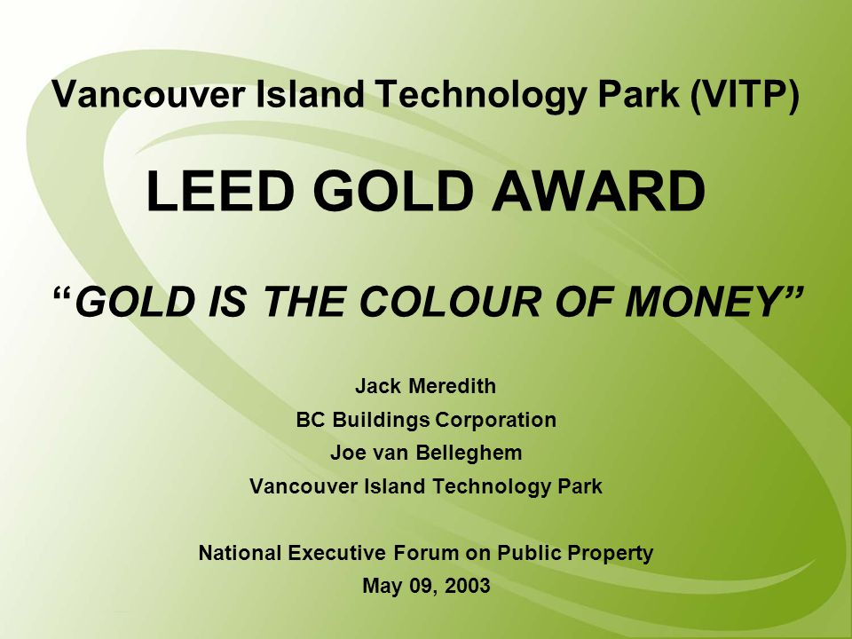Vancouver Island Technology Park (VITP) LEED GOLD AWARD GOLD IS THE COLOUR OF MONEY Jack Meredith BC Buildings Corporation Joe van Belleghem Vancouver Island Technology Park National Executive Forum on Public Property May 09, 2003