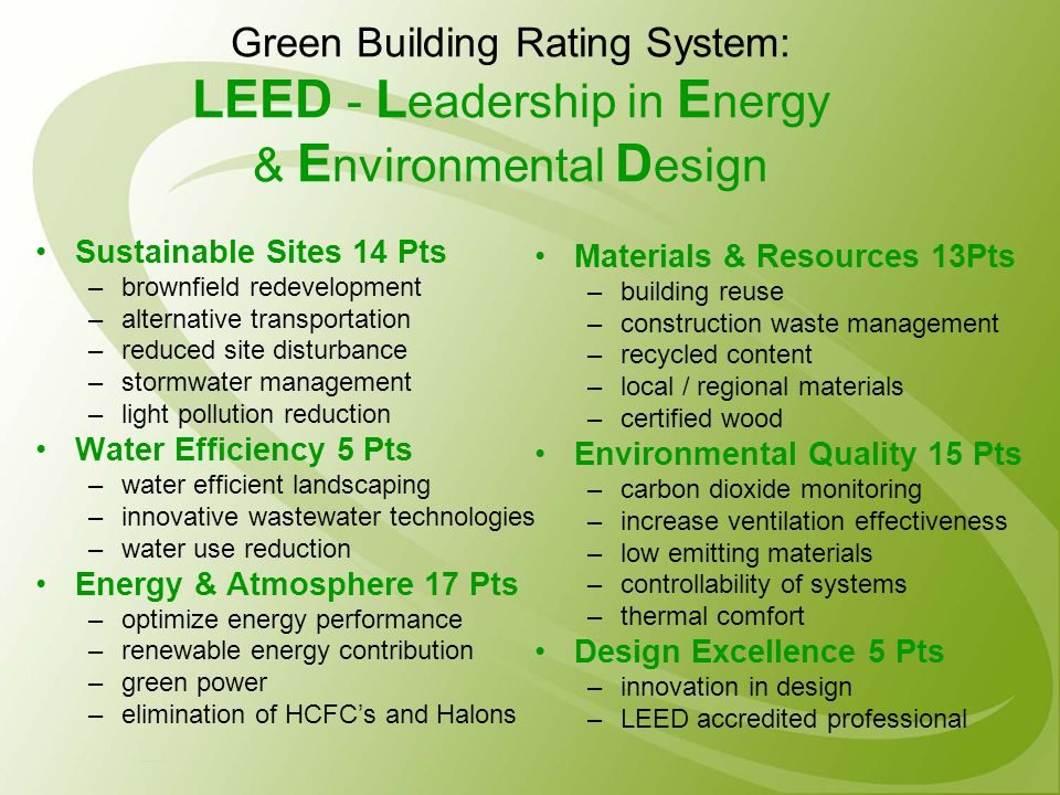 Green Building Rating System: LEED - L eadership in E nergy & E nvironmental D esign Sustainable Sites 14 Pts –brownfield redevelopment –alternative transportation –reduced site disturbance –stormwater management –light pollution reduction Water Efficiency 5 Pts –water efficient landscaping –innovative wastewater technologies –water use reduction Energy & Atmosphere 17 Pts –optimize energy performance –renewable energy contribution –green power –elimination of HCFC's and Halons Materials & Resources 13Pts –building reuse –construction waste management –recycled content –local / regional materials –certified wood Environmental Quality 15 Pts –carbon dioxide monitoring –increase ventilation effectiveness –low emitting materials –controllability of systems –thermal comfort Design Excellence 5 Pts –innovation in design –LEED accredited professional