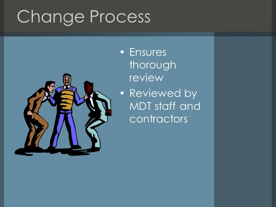 Change Process Ensures thorough review Reviewed by MDT staff and contractors