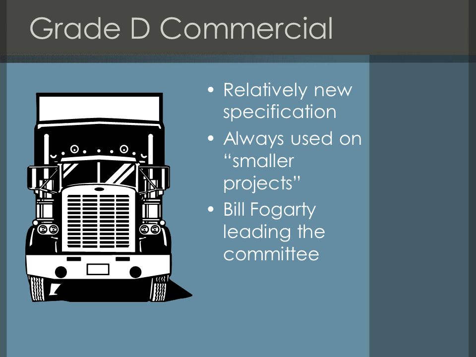 Grade D Commercial Relatively new specification Always used on smaller projects Bill Fogarty leading the committee