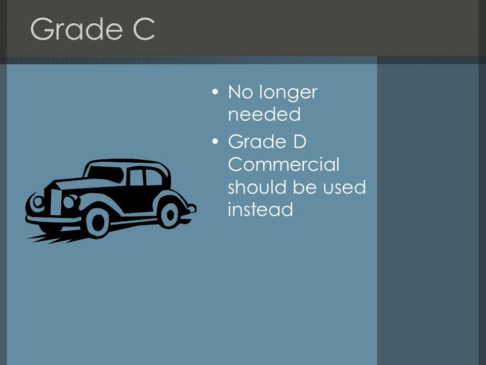 Grade C No longer needed Grade D Commercial should be used instead