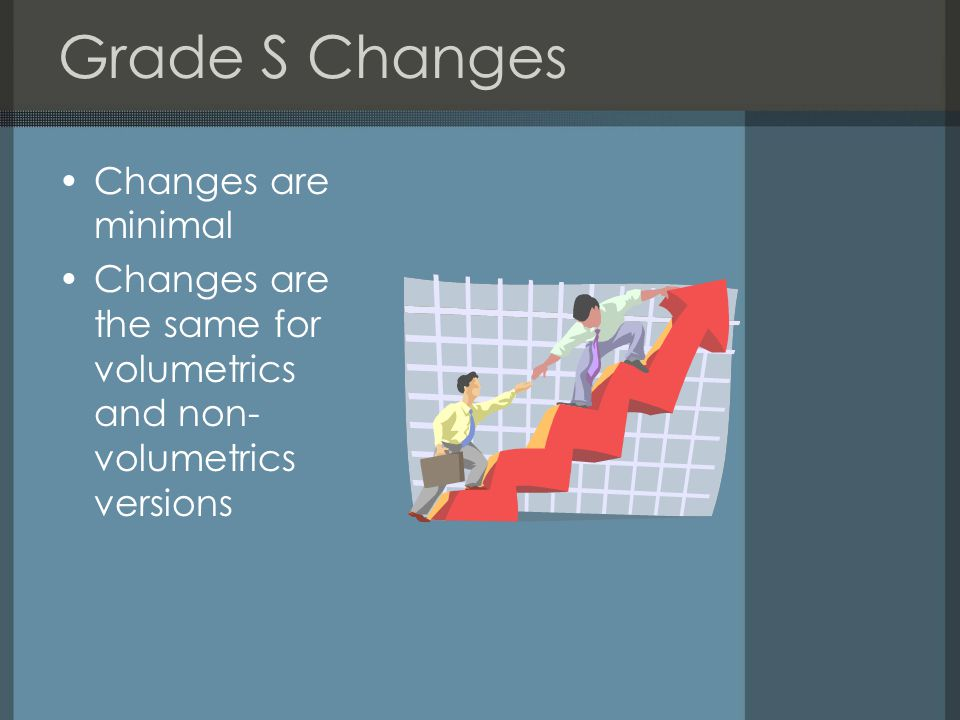 Grade S Changes Changes are minimal Changes are the same for volumetrics and non- volumetrics versions