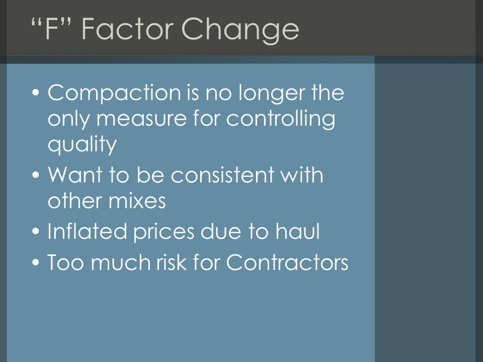 F Factor Change Compaction is no longer the only measure for controlling quality Want to be consistent with other mixes Inflated prices due to haul Too much risk for Contractors
