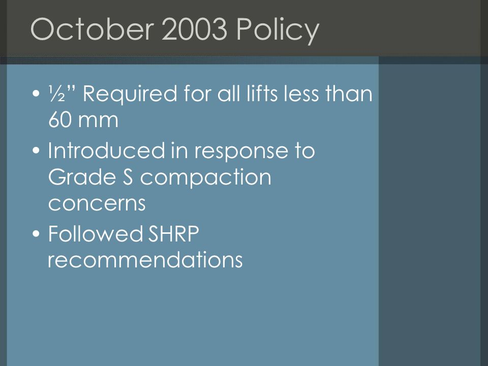 October 2003 Policy ½ Required for all lifts less than 60 mm Introduced in response to Grade S compaction concerns Followed SHRP recommendations