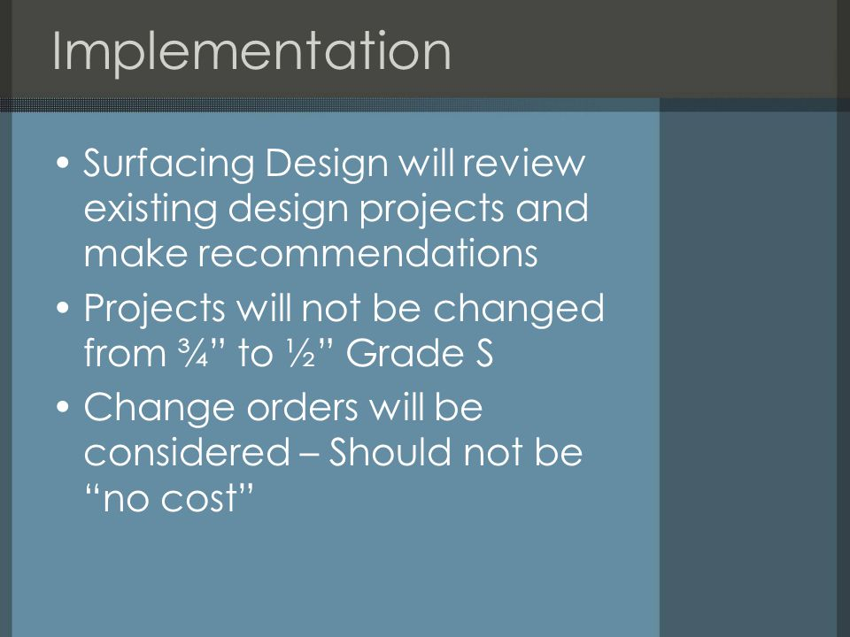 Implementation Surfacing Design will review existing design projects and make recommendations Projects will not be changed from ¾ to ½ Grade S Change orders will be considered – Should not be no cost