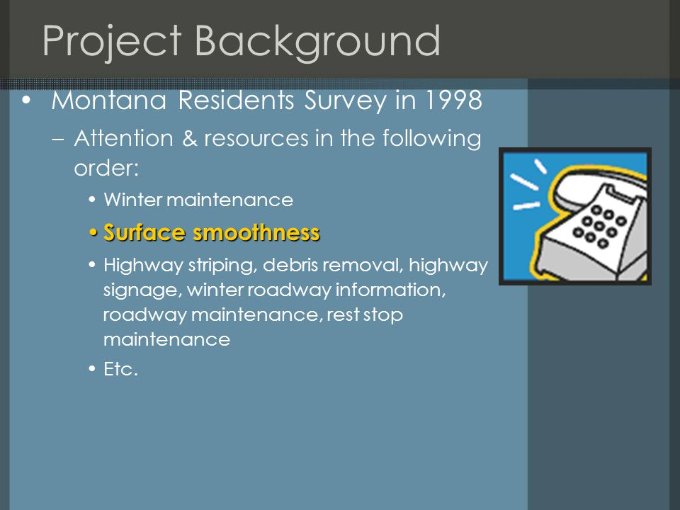 Project Background Montana Residents Survey in 1998 –Attention & resources in the following order: Winter maintenance Surface smoothness Surface smoothness Highway striping, debris removal, highway signage, winter roadway information, roadway maintenance, rest stop maintenance Etc.