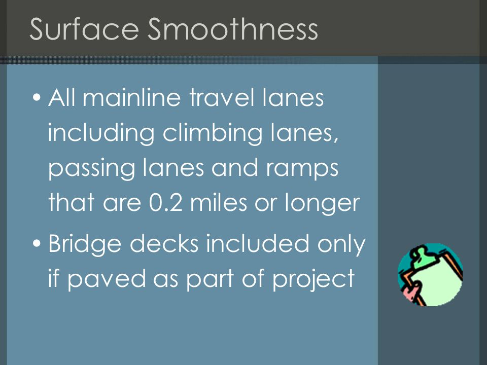 Surface Smoothness All mainline travel lanes including climbing lanes, passing lanes and ramps that are 0.2 miles or longer Bridge decks included only if paved as part of project
