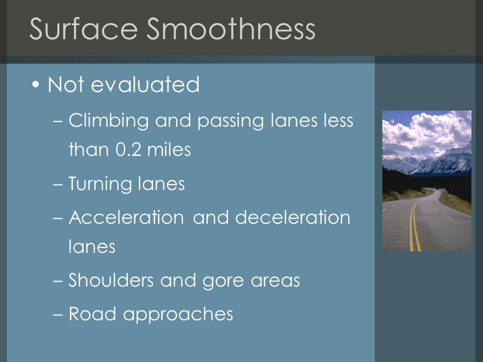 Surface Smoothness Not evaluated –Climbing and passing lanes less than 0.2 miles –Turning lanes –Acceleration and deceleration lanes –Shoulders and gore areas –Road approaches