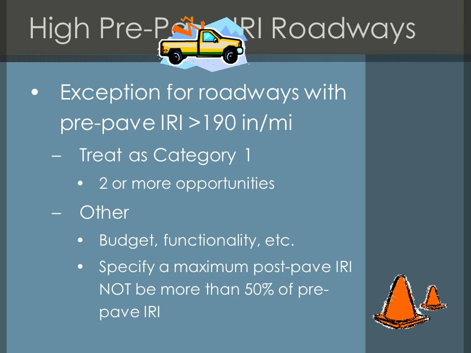 High Pre-Pave IRI Roadways Exception for roadways with pre-pave IRI >190 in/mi –Treat as Category 1 2 or more opportunities –Other Budget, functionality, etc.