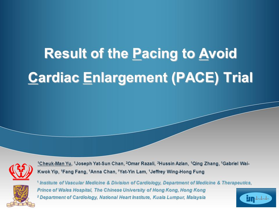 Result of the Pacing to Avoid Cardiac Enlargement (PACE) Trial 1 Institute of Vascular Medicine & Division of Cardiology, Department of Medicine & Therapeutics, Prince of Wales Hospital, The Chinese University of Hong Kong, Hong Kong 2 Department of Cardiology, National Heart Institute, Kuala Lumpur, Malaysia 1 Cheuk-Man Yu, 1 Joseph Yat-Sun Chan, 2 Omar Razali, 2 Hussin Azlan, 1 Qing Zhang, 1 Gabriel Wai- Kwok Yip, 1 Fang Fang, 1 Anna Chan, 1 Yat-Yin Lam, 1 Jeffrey Wing-Hong Fung