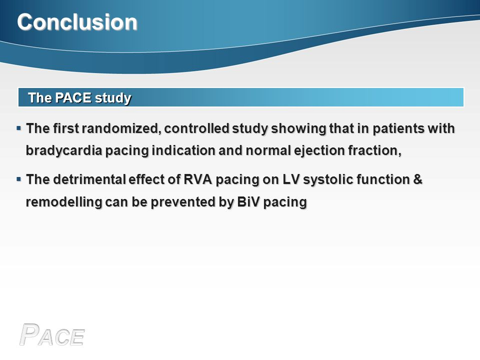 Conclusion The PACE study  The first randomized, controlled study showing that in patients with bradycardia pacing indication and normal ejection fraction,  The detrimental effect of RVA pacing on LV systolic function & remodelling can be prevented by BiV pacing