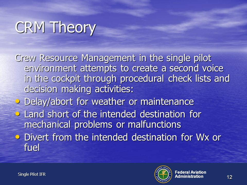 Single Pilot IFR Single Pilot IFR Federal Aviation Administration 12 CRM Theory Crew Resource Management in the single pilot environment attempts to create a second voice in the cockpit through procedural check lists and decision making activities: Delay/abort for weather or maintenance Delay/abort for weather or maintenance Land short of the intended destination for mechanical problems or malfunctions Land short of the intended destination for mechanical problems or malfunctions Divert from the intended destination for Wx or fuel Divert from the intended destination for Wx or fuel