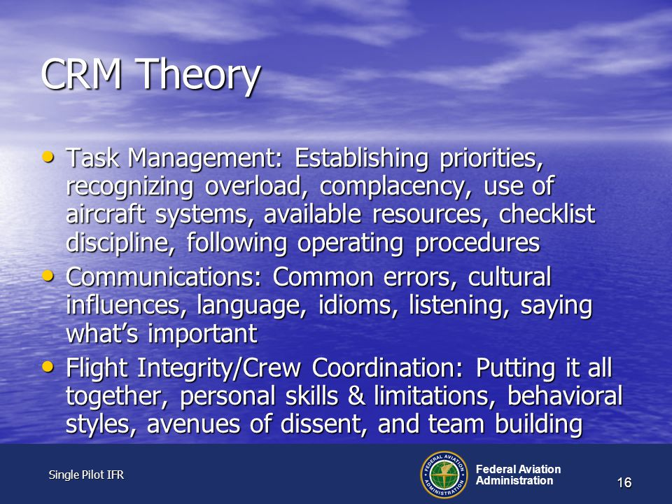 Single Pilot IFR Single Pilot IFR Federal Aviation Administration 16 CRM Theory Task Management: Establishing priorities, recognizing overload, complacency, use of aircraft systems, available resources, checklist discipline, following operating procedures Task Management: Establishing priorities, recognizing overload, complacency, use of aircraft systems, available resources, checklist discipline, following operating procedures Communications: Common errors, cultural influences, language, idioms, listening, saying what's important Communications: Common errors, cultural influences, language, idioms, listening, saying what's important Flight Integrity/Crew Coordination: Putting it all together, personal skills & limitations, behavioral styles, avenues of dissent, and team building Flight Integrity/Crew Coordination: Putting it all together, personal skills & limitations, behavioral styles, avenues of dissent, and team building