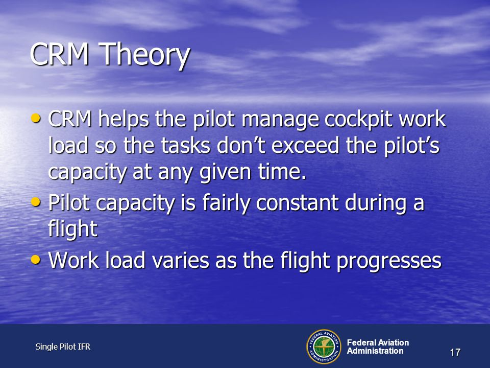 Single Pilot IFR Single Pilot IFR Federal Aviation Administration 17 CRM Theory CRM helps the pilot manage cockpit work load so the tasks don't exceed the pilot's capacity at any given time.