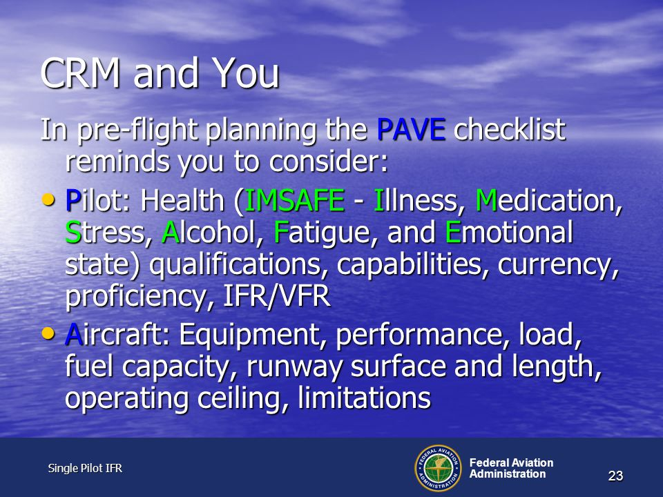 Single Pilot IFR Single Pilot IFR Federal Aviation Administration 23 CRM and You In pre-flight planning the PAVE checklist reminds you to consider: Pilot: Health (IMSAFE - Illness, Medication, Stress, Alcohol, Fatigue, and Emotional state) qualifications, capabilities, currency, proficiency, IFR/VFR Pilot: Health (IMSAFE - Illness, Medication, Stress, Alcohol, Fatigue, and Emotional state) qualifications, capabilities, currency, proficiency, IFR/VFR Aircraft: Equipment, performance, load, fuel capacity, runway surface and length, operating ceiling, limitations Aircraft: Equipment, performance, load, fuel capacity, runway surface and length, operating ceiling, limitations