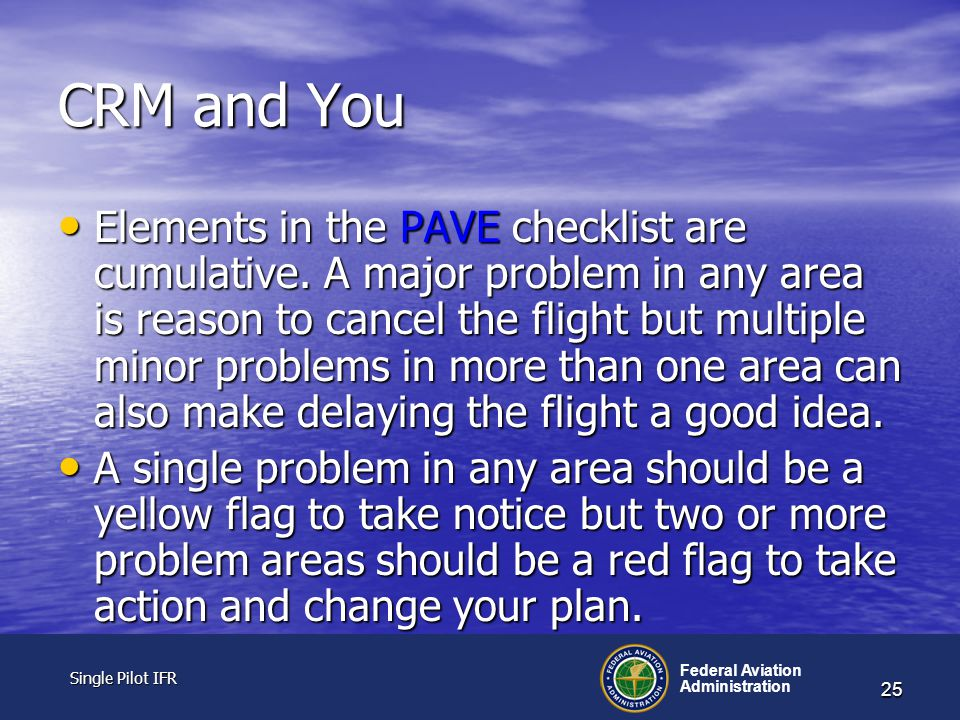 Single Pilot IFR Single Pilot IFR Federal Aviation Administration 25 CRM and You Elements in the PAVE checklist are cumulative.