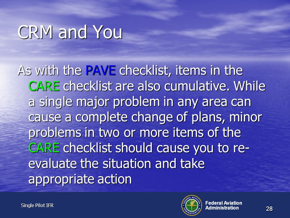 Single Pilot IFR Single Pilot IFR Federal Aviation Administration 28 CRM and You As with the PAVE checklist, items in the CARE checklist are also cumulative.