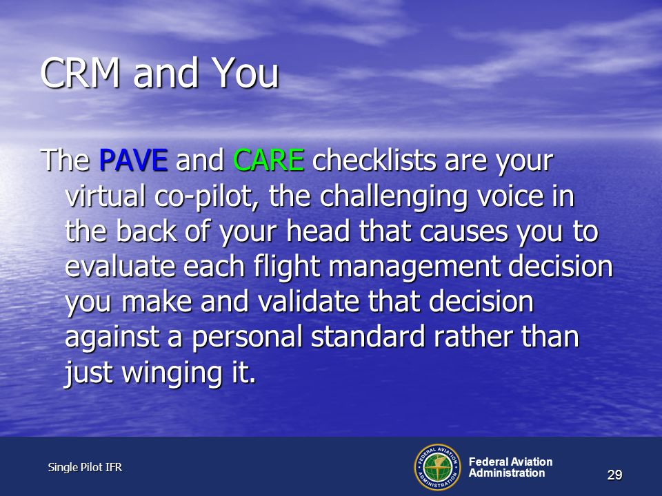 Single Pilot IFR Single Pilot IFR Federal Aviation Administration 29 CRM and You The PAVE and CARE checklists are your virtual co-pilot, the challenging voice in the back of your head that causes you to evaluate each flight management decision you make and validate that decision against a personal standard rather than just winging it.