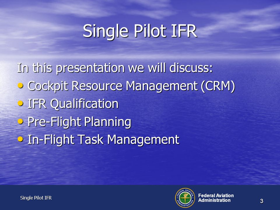 Single Pilot IFR Single Pilot IFR Federal Aviation Administration 3 Single Pilot IFR In this presentation we will discuss: Cockpit Resource Management (CRM) Cockpit Resource Management (CRM) IFR Qualification IFR Qualification Pre-Flight Planning Pre-Flight Planning In-Flight Task Management In-Flight Task Management