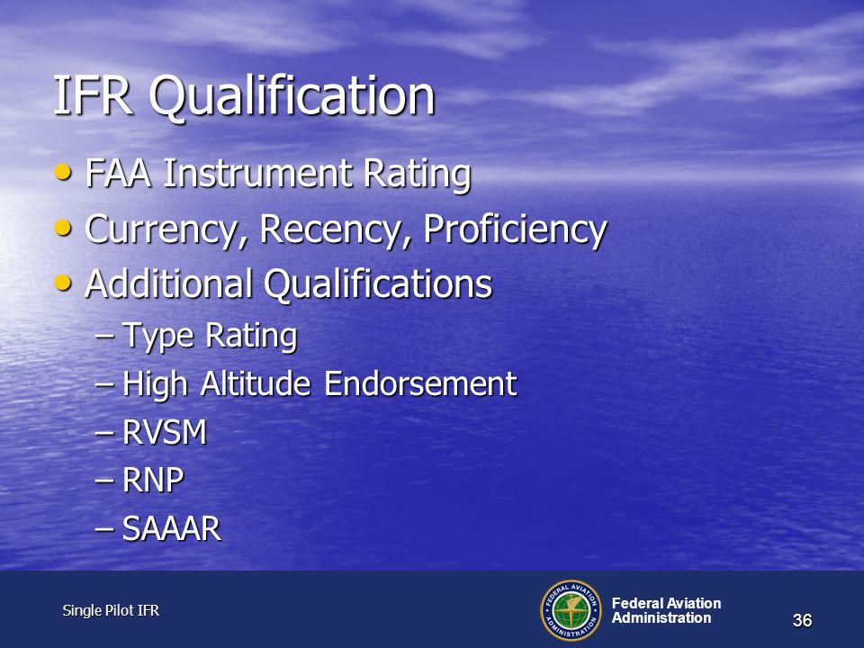 Single Pilot IFR Single Pilot IFR Federal Aviation Administration 36 IFR Qualification FAA Instrument Rating FAA Instrument Rating Currency, Recency, Proficiency Currency, Recency, Proficiency Additional Qualifications Additional Qualifications –Type Rating –High Altitude Endorsement –RVSM –RNP –SAAAR