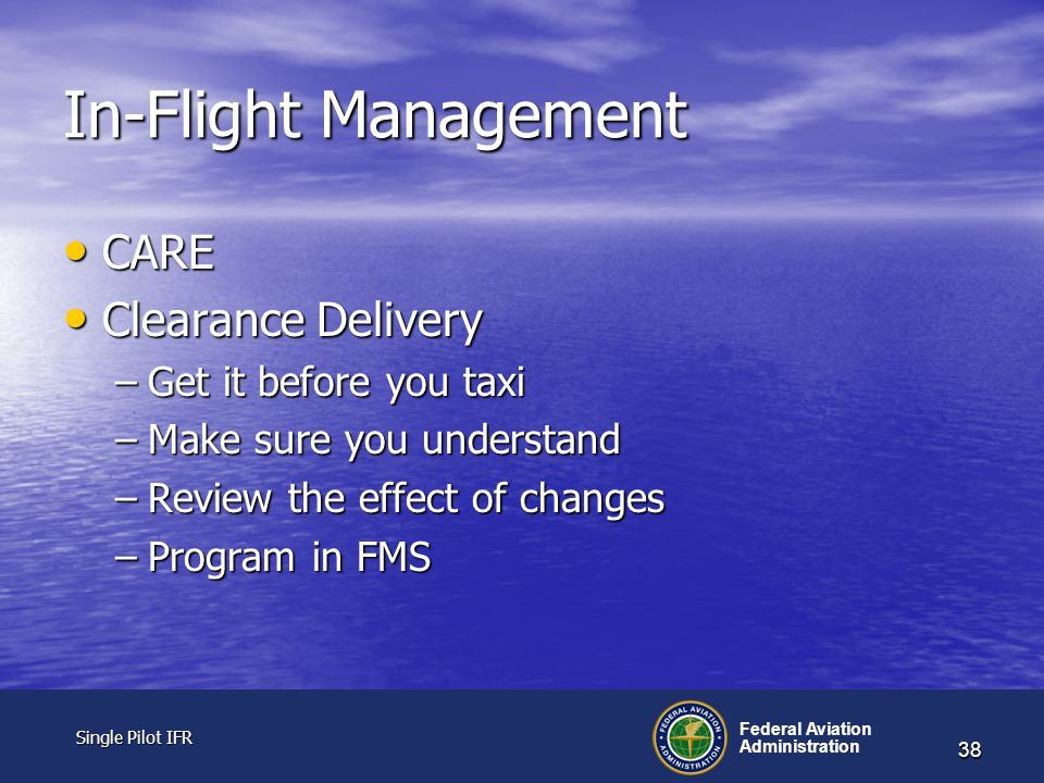 Single Pilot IFR Single Pilot IFR Federal Aviation Administration 38 In-Flight Management CARE CARE Clearance Delivery Clearance Delivery –Get it before you taxi –Make sure you understand –Review the effect of changes –Program in FMS