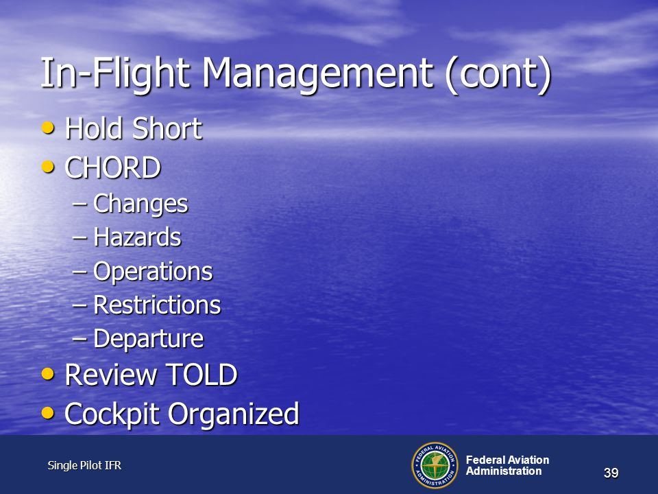 Single Pilot IFR Single Pilot IFR Federal Aviation Administration 39 In-Flight Management (cont) Hold Short Hold Short CHORD CHORD –Changes –Hazards –Operations –Restrictions –Departure Review TOLD Review TOLD Cockpit Organized Cockpit Organized