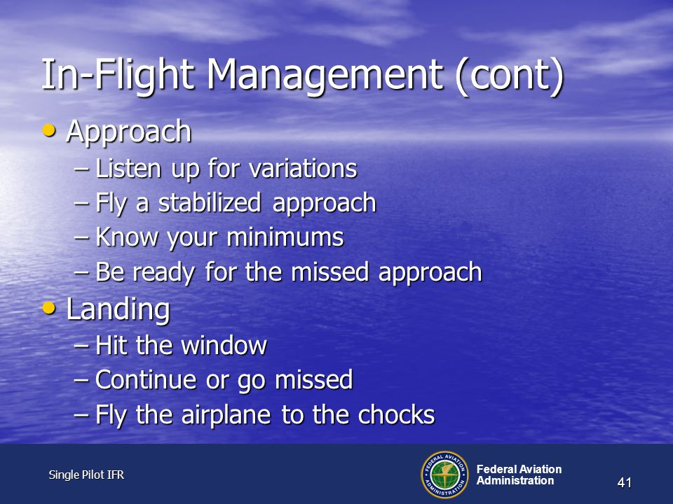 Single Pilot IFR Single Pilot IFR Federal Aviation Administration 41 In-Flight Management (cont) Approach Approach –Listen up for variations –Fly a stabilized approach –Know your minimums –Be ready for the missed approach Landing Landing –Hit the window –Continue or go missed –Fly the airplane to the chocks