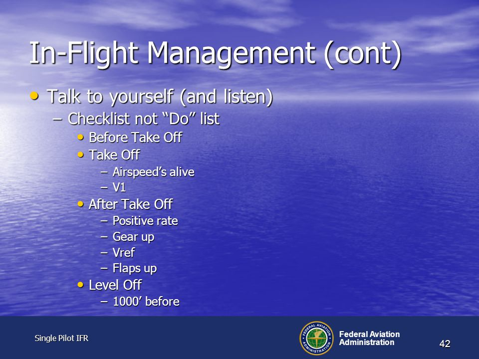 Single Pilot IFR Single Pilot IFR Federal Aviation Administration 42 In-Flight Management (cont) Talk to yourself (and listen) Talk to yourself (and listen) –Checklist not Do list Before Take Off Before Take Off Take Off Take Off –Airspeed's alive –V1 After Take Off After Take Off –Positive rate –Gear up –Vref –Flaps up Level Off Level Off –1000' before