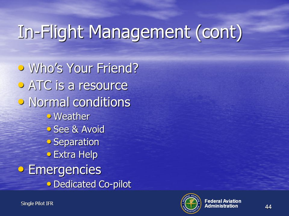 Single Pilot IFR Single Pilot IFR Federal Aviation Administration 44 In-Flight Management (cont) Who's Your Friend.