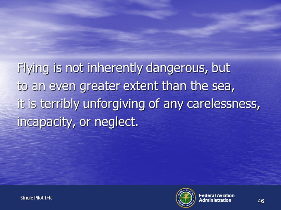 Single Pilot IFR Single Pilot IFR Federal Aviation Administration 46 Flying is not inherently dangerous, but to an even greater extent than the sea, it is terribly unforgiving of any carelessness, incapacity, or neglect.