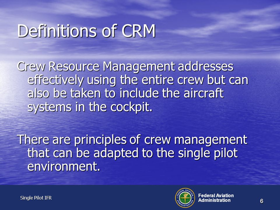 Single Pilot IFR Single Pilot IFR Federal Aviation Administration 6 Definitions of CRM Crew Resource Management addresses effectively using the entire crew but can also be taken to include the aircraft systems in the cockpit.