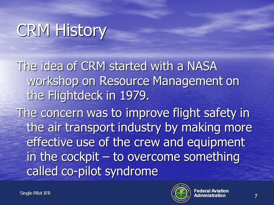Single Pilot IFR Single Pilot IFR Federal Aviation Administration 7 CRM History The idea of CRM started with a NASA workshop on Resource Management on the Flightdeck in 1979.