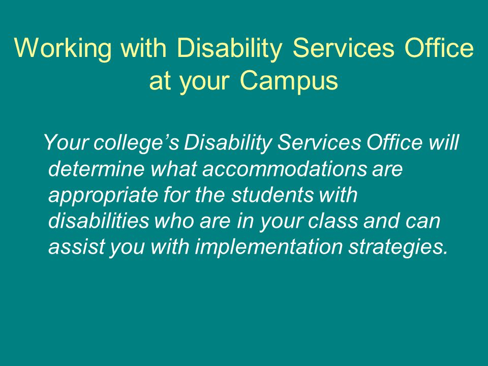 Working with Disability Services Office at your Campus Your college's Disability Services Office will determine what accommodations are appropriate for the students with disabilities who are in your class and can assist you with implementation strategies.