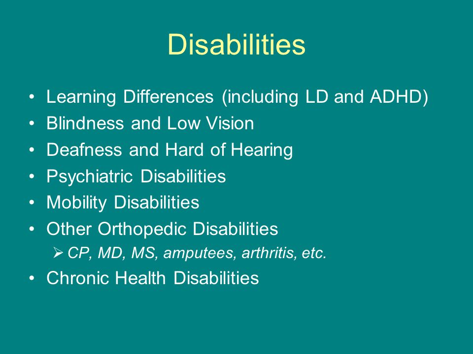 Disabilities Learning Differences (including LD and ADHD) Blindness and Low Vision Deafness and Hard of Hearing Psychiatric Disabilities Mobility Disabilities Other Orthopedic Disabilities  CP, MD, MS, amputees, arthritis, etc.