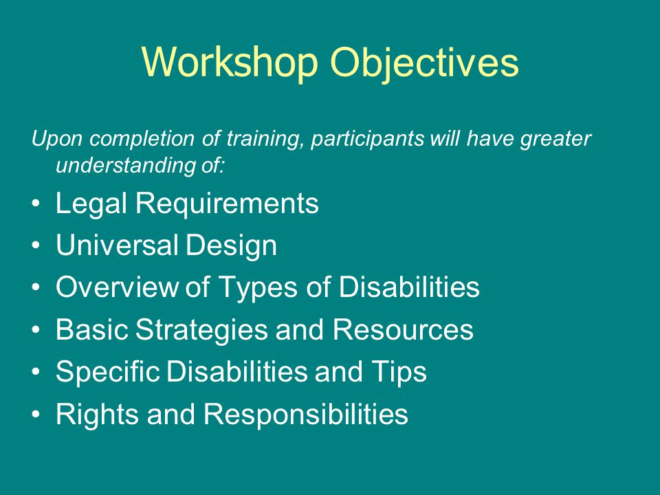 Workshop Objectives Upon completion of training, participants will have greater understanding of: Legal Requirements Universal Design Overview of Types of Disabilities Basic Strategies and Resources Specific Disabilities and Tips Rights and Responsibilities