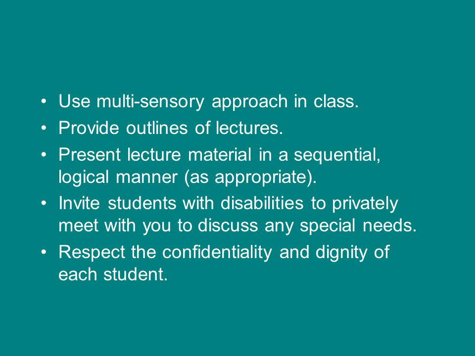 Use multi-sensory approach in class. Provide outlines of lectures.