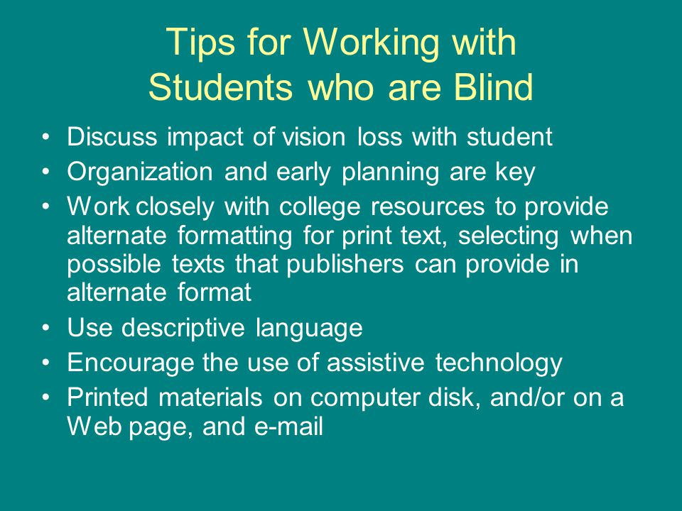 Tips for Working with Students who are Blind Discuss impact of vision loss with student Organization and early planning are key Work closely with college resources to provide alternate formatting for print text, selecting when possible texts that publishers can provide in alternate format Use descriptive language Encourage the use of assistive technology Printed materials on computer disk, and/or on a Web page, and e-mail