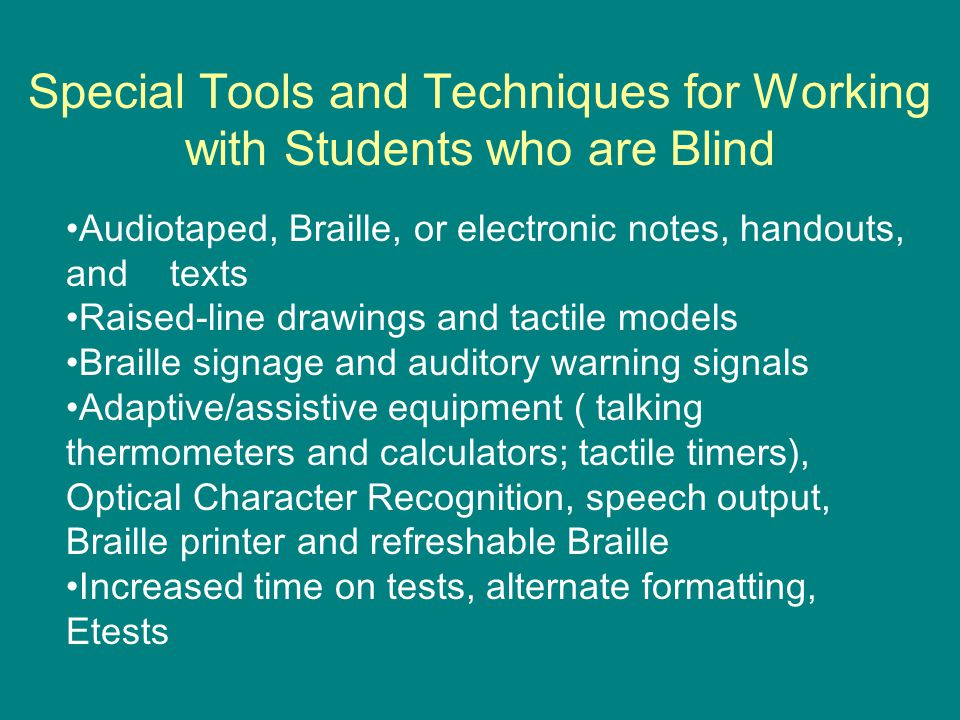 Tips for Working with Students with Low Vision Impact of residual vision Seating near front of class; good lighting Large print books, handouts, signs, and equipment labels CCTVs (including microscope magnification) Assignments in electronic format Software to enlarge screen images Software to adjust screen colors