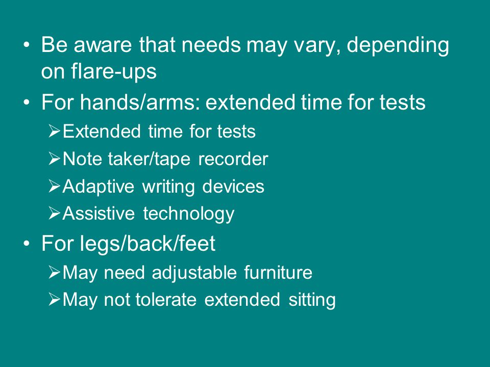 Be aware that needs may vary, depending on flare-ups For hands/arms: extended time for tests  Extended time for tests  Note taker/tape recorder  Adaptive writing devices  Assistive technology For legs/back/feet  May need adjustable furniture  May not tolerate extended sitting