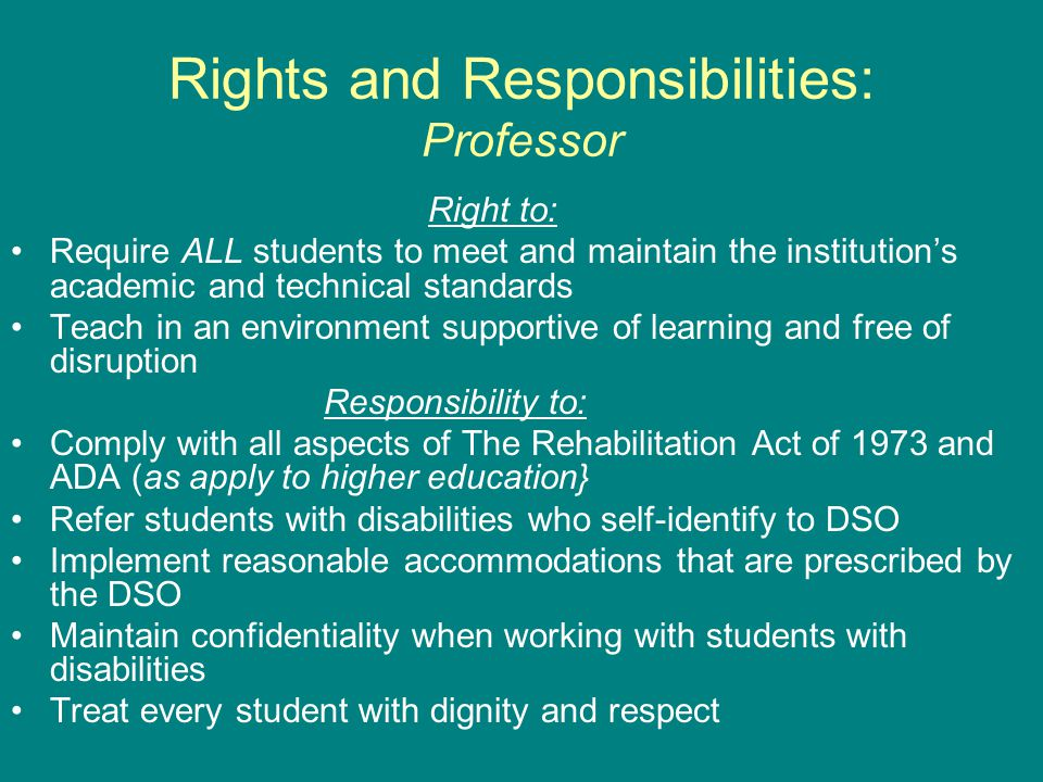 Rights and Responsibilities: Professor Right to: Require ALL students to meet and maintain the institution ' s academic and technical standards Teach in an environment supportive of learning and free of disruption Responsibility to: Comply with all aspects of The Rehabilitation Act of 1973 and ADA (as apply to higher education} Refer students with disabilities who self-identify to DSO Implement reasonable accommodations that are prescribed by the DSO Maintain confidentiality when working with students with disabilities Treat every student with dignity and respect