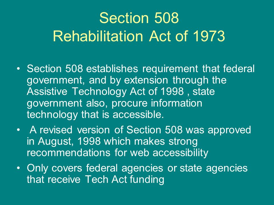 Section 508 Rehabilitation Act of 1973 Section 508 establishes requirement that federal government, and by extension through the Assistive Technology Act of 1998, state government also, procure information technology that is accessible.