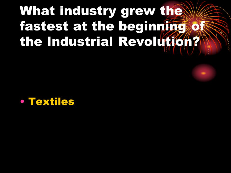 What industry grew the fastest at the beginning of the Industrial Revolution? Textiles