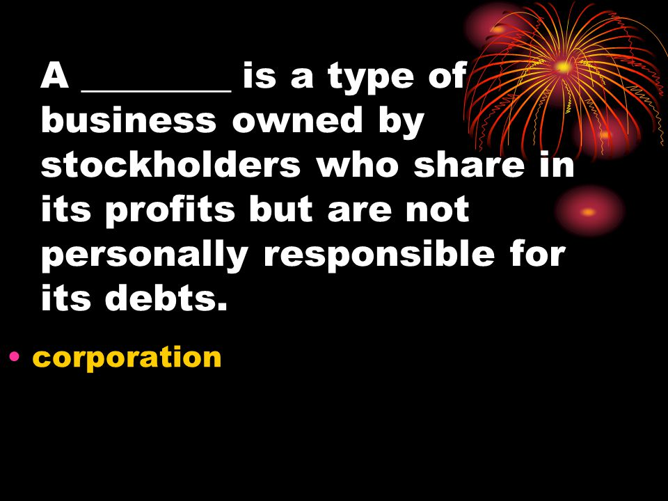 A ________ is a type of business owned by stockholders who share in its profits but are not personally responsible for its debts. corporation