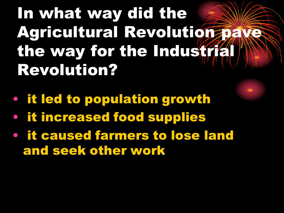 In what way did the Agricultural Revolution pave the way for the Industrial Revolution.
