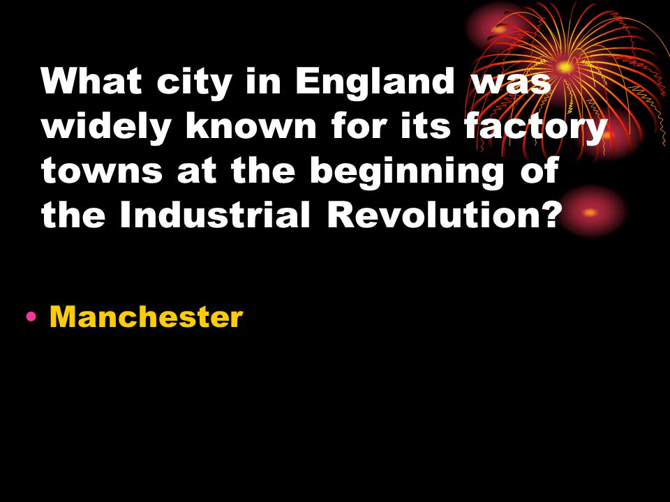 What city in England was widely known for its factory towns at the beginning of the Industrial Revolution? Manchester