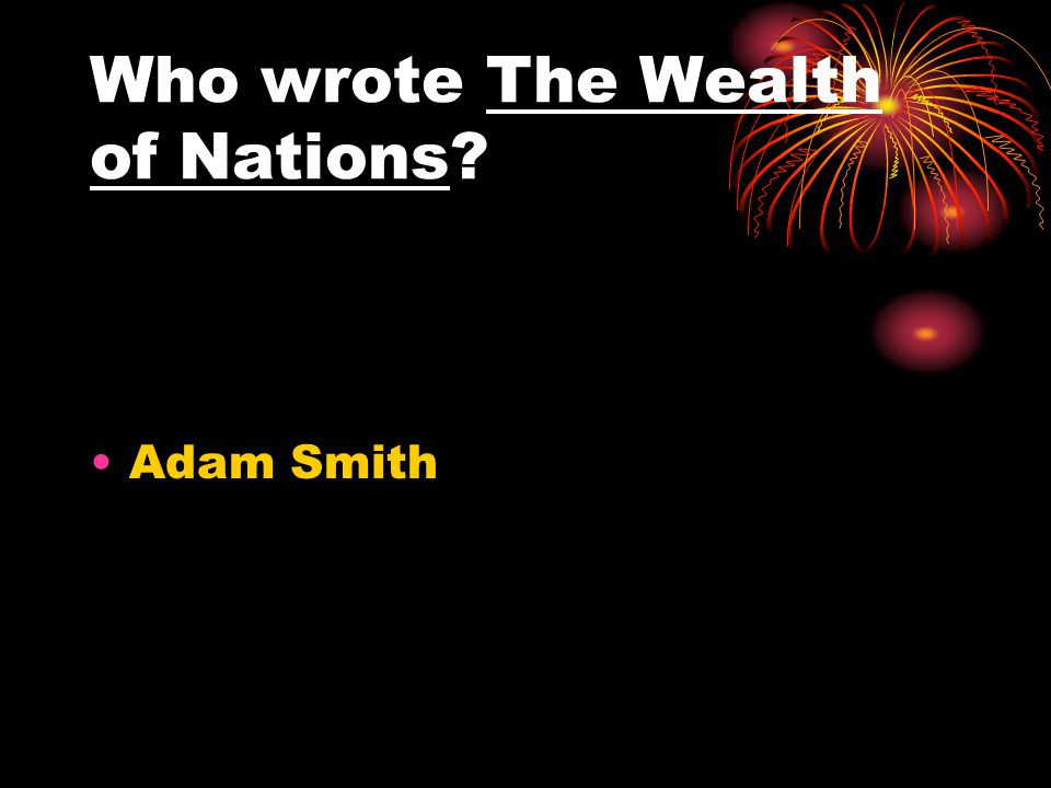 Who wrote The Wealth of Nations? Adam Smith