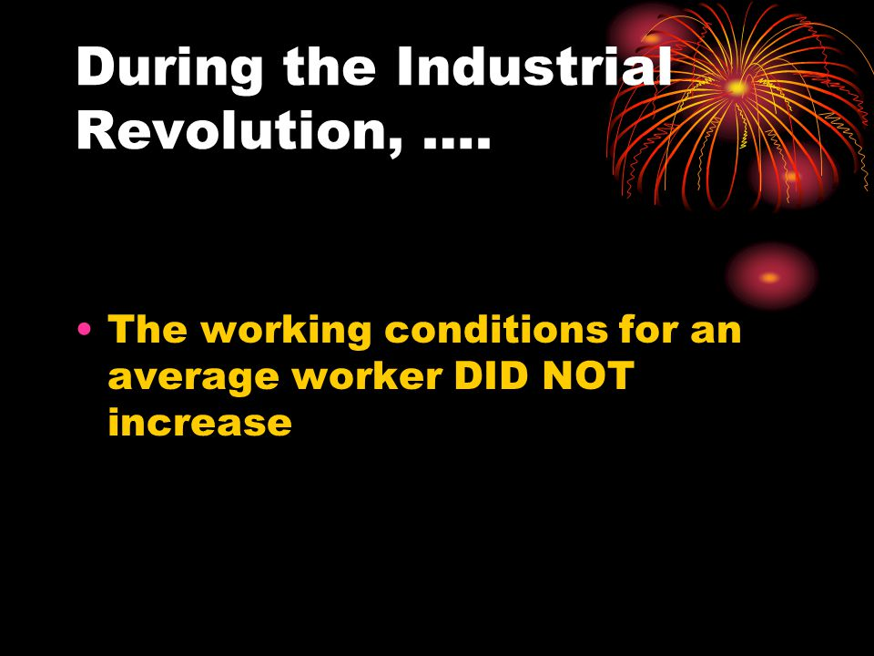 During the Industrial Revolution, …. The working conditions for an average worker DID NOT increase